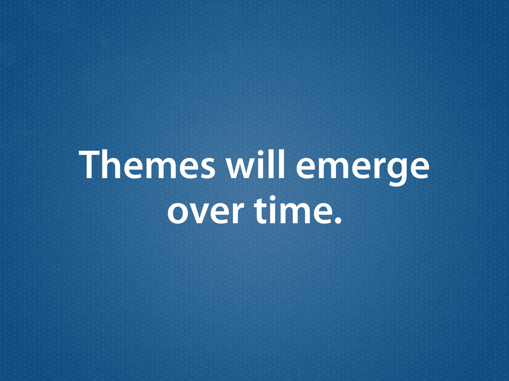 Themes will emerge over time.