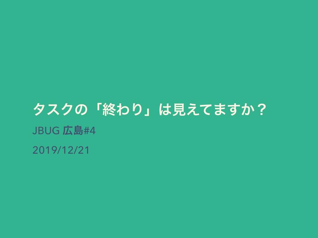 λεΫͷʮऴΘΓʯݟ͑ͯ·͔͢ʁ JBUG ౡ#4 2019/12/21