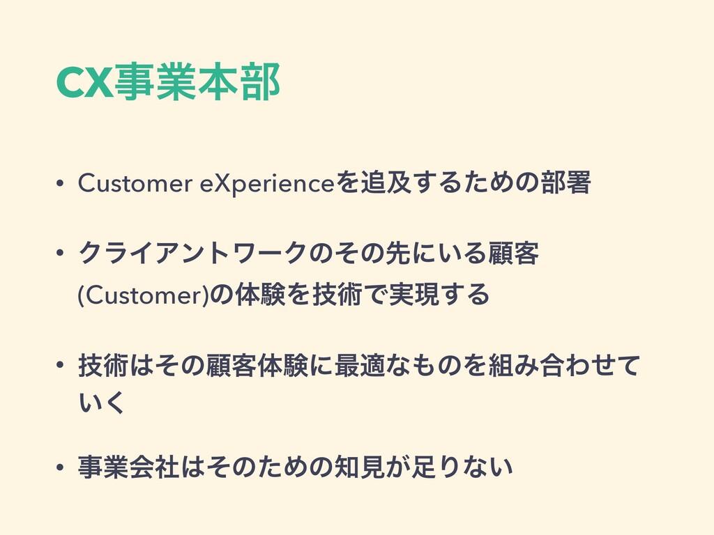 CXۀຊ෦ • Customer eXperienceΛٴ͢ΔͨΊͷ෦ॺ • ΫϥΠΞϯτ...