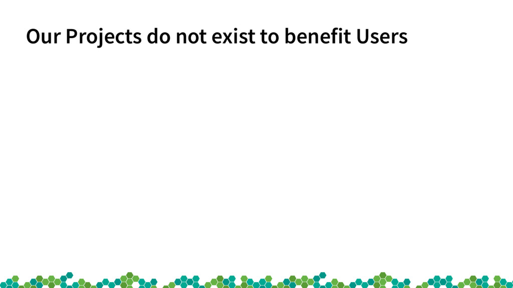Our Projects do not exist to benefit Users