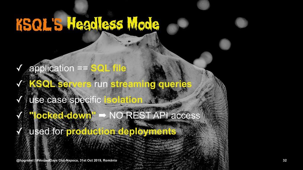 KSQL'S Headless Mode ✓ application == SQL file ...