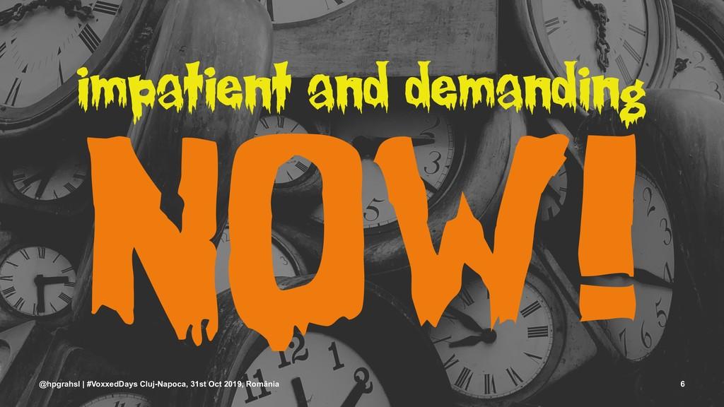 impatient and demanding NOW! @hpgrahsl | #Voxxe...