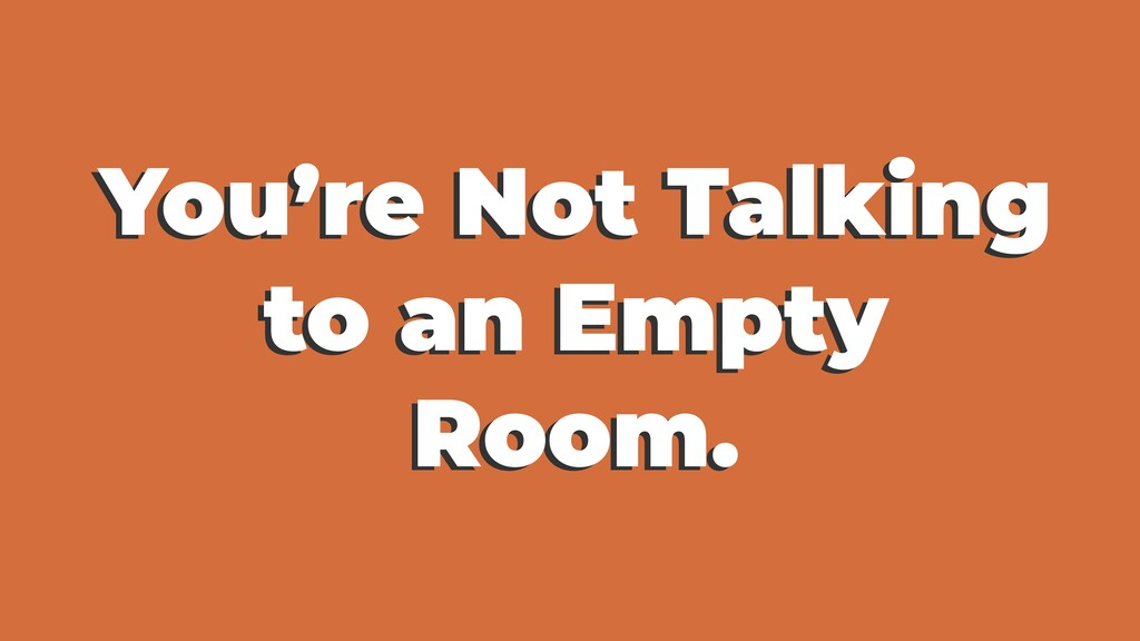 You're Not Talking to an Empty Room. You're Not...