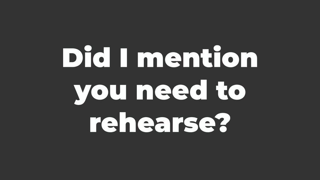Did I mention you need to rehearse?