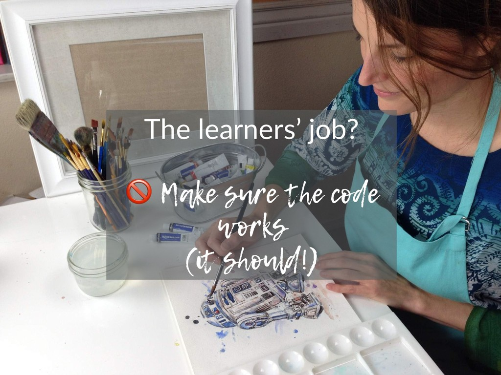 The learners' job? ! Make sure the code works (...