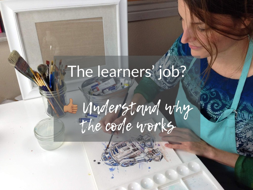 The learners' job? ! Understand why the code wo...