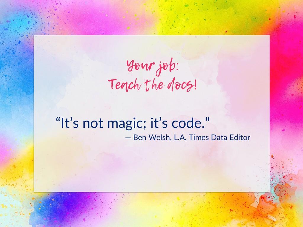 "Your job: Teach the docs! ""It's not magic; it's..."