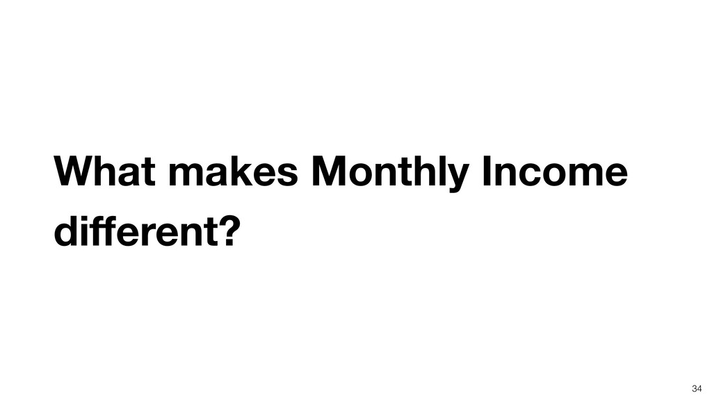 What makes Monthly Income different? 34