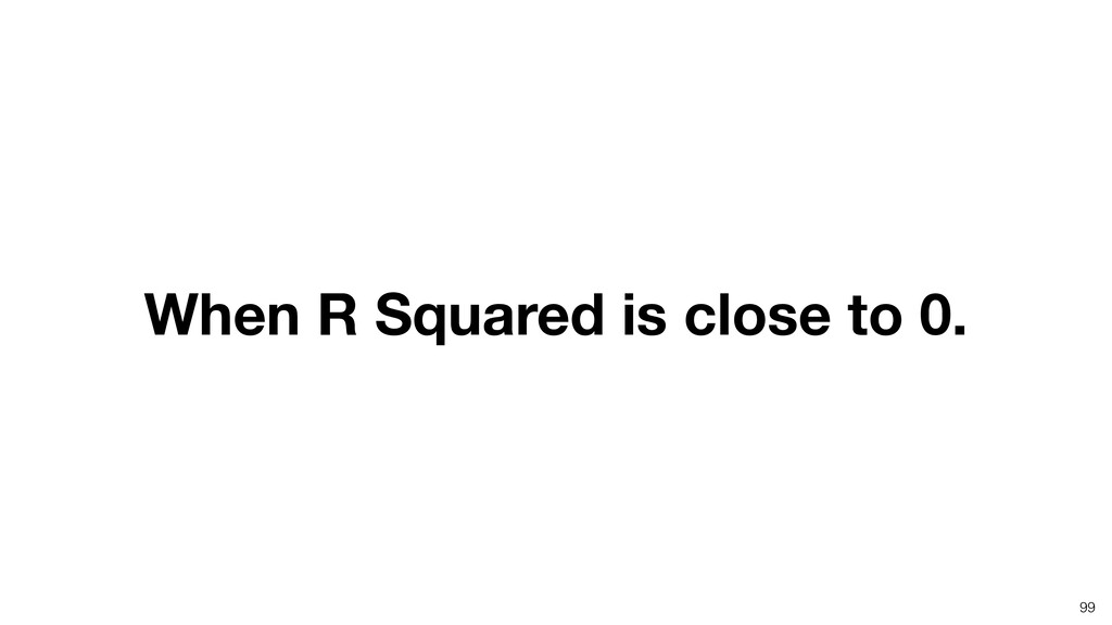 When R Squared is close to 0. 99