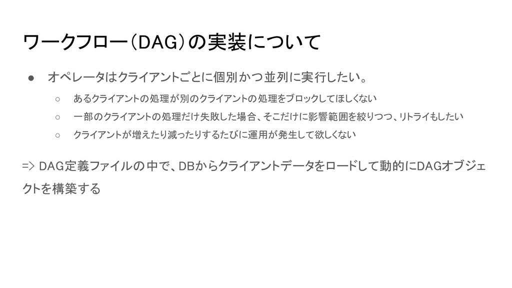 ワークフロー(DAG)の実装について ● オペレータはクライアントごとに個別かつ並列に実行した...