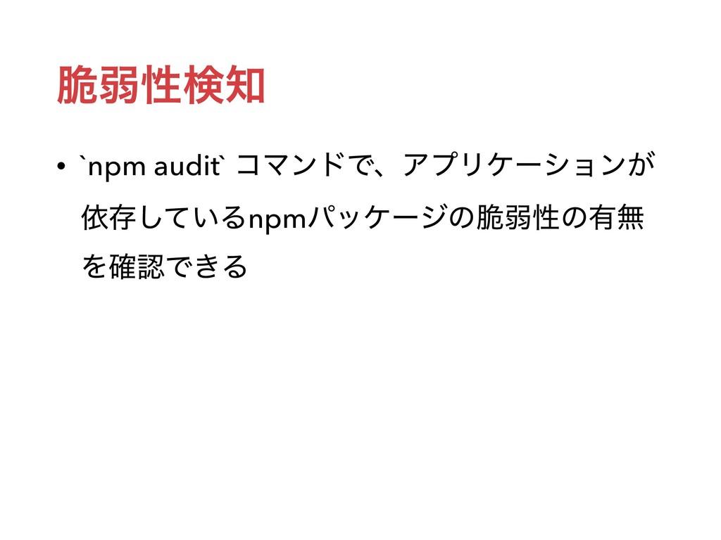 ੬ऑੑݕ • `npm audit` ίϚϯυͰɺΞϓϦέʔγϣϯ͕ ґଘ͍ͯ͠Δnpmύο...