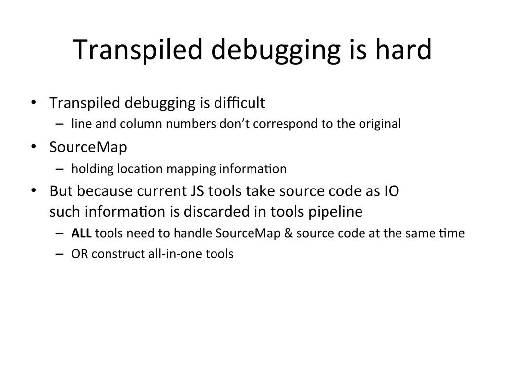 Transpiled debugging is hard • Tran...