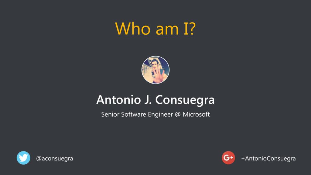 Who am I? Antonio J. Consuegra Senior Software ...