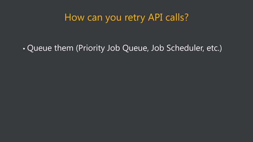 How can you retry API calls? • Queue them (Prio...