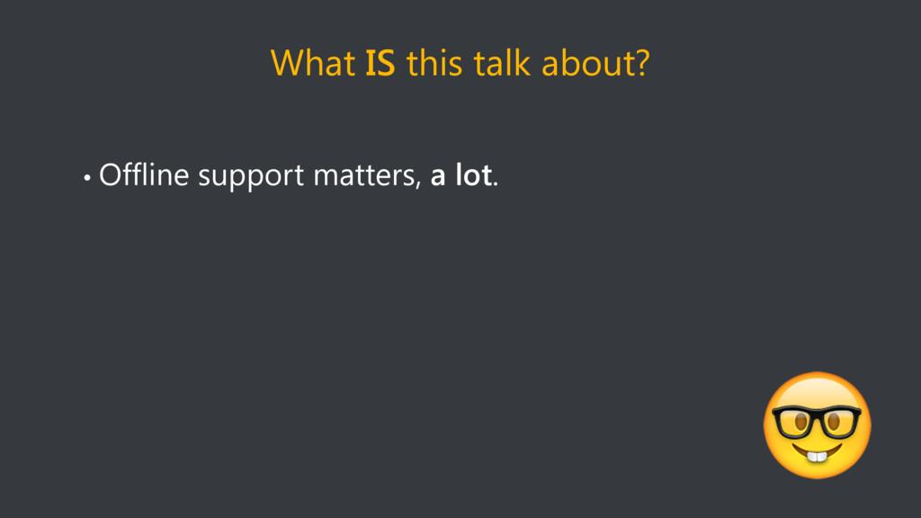 What IS this talk about? • Offline support matt...