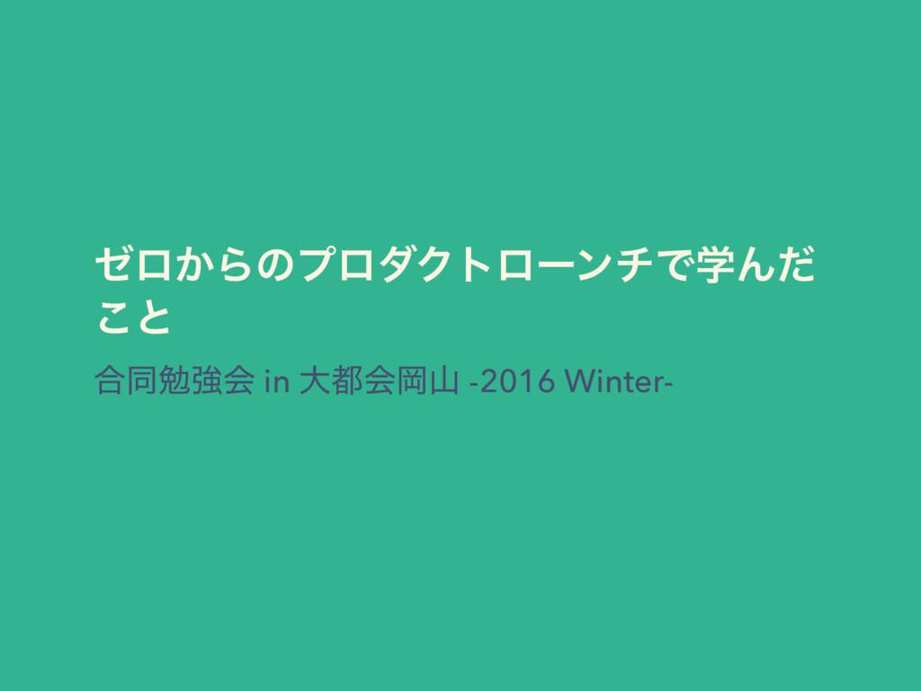 θϩ͔ΒͷϓϩμΫτϩʔϯνͰֶΜͩ ͜ͱ ߹ಉษڧձ in େձԬ -2016 Wint...