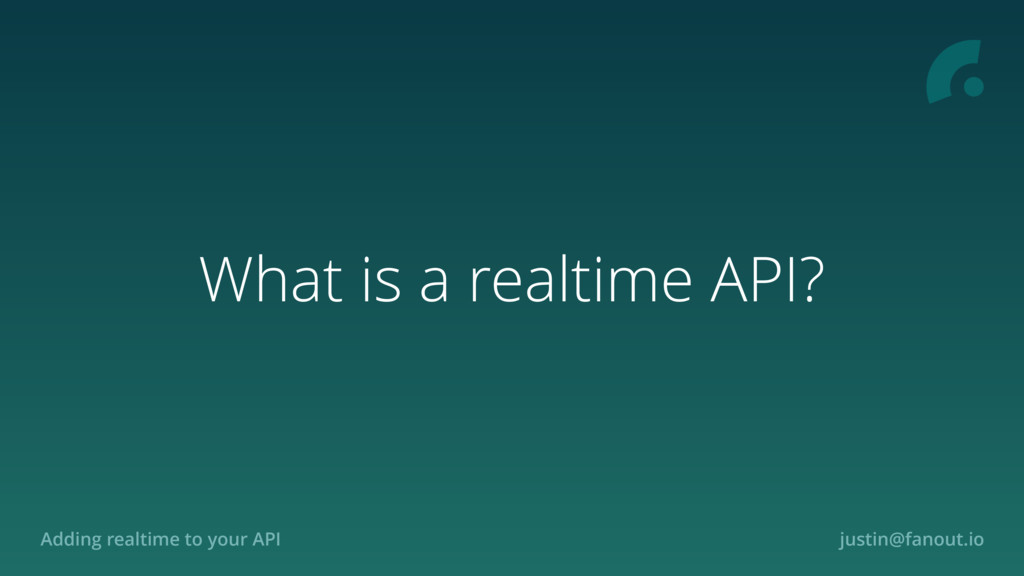 Adding realtime to your API justin@fanout.io Wh...
