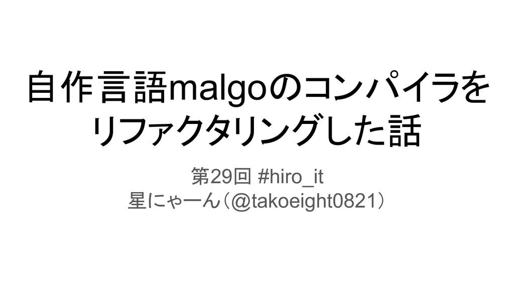 自作言語malgoのコンパイラを リファクタリングした話 第29回 #hiro_it 星にゃー...