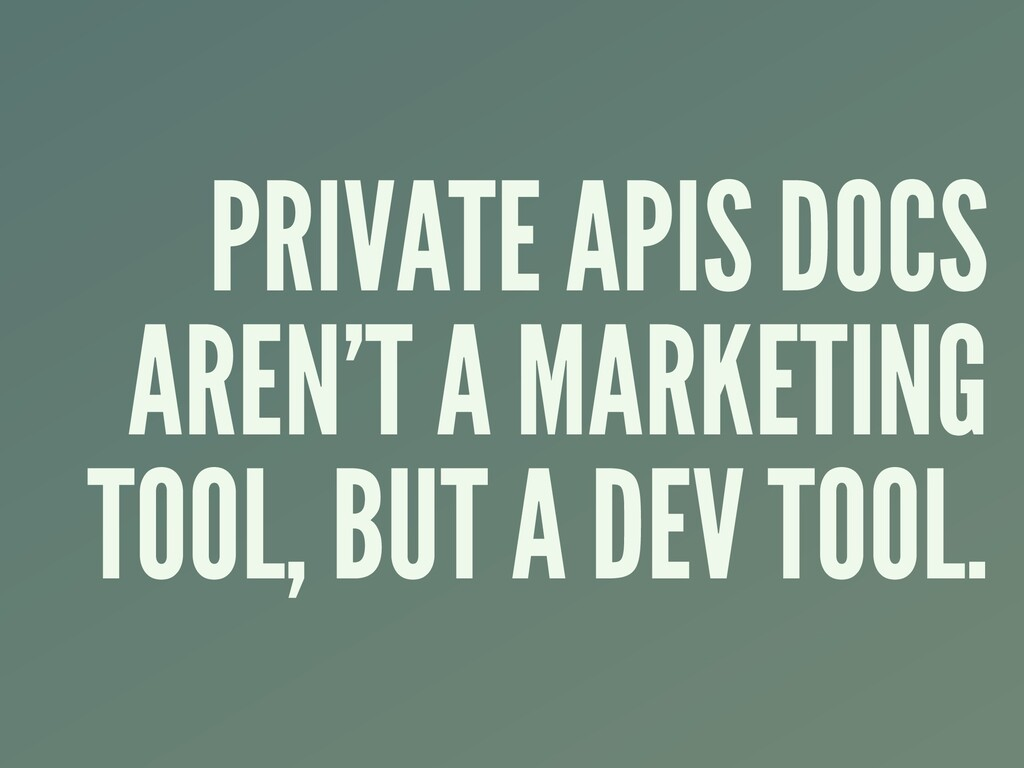 PRIVATE APIS DOCS AREN'T A MARKETING TOOL, BUT ...