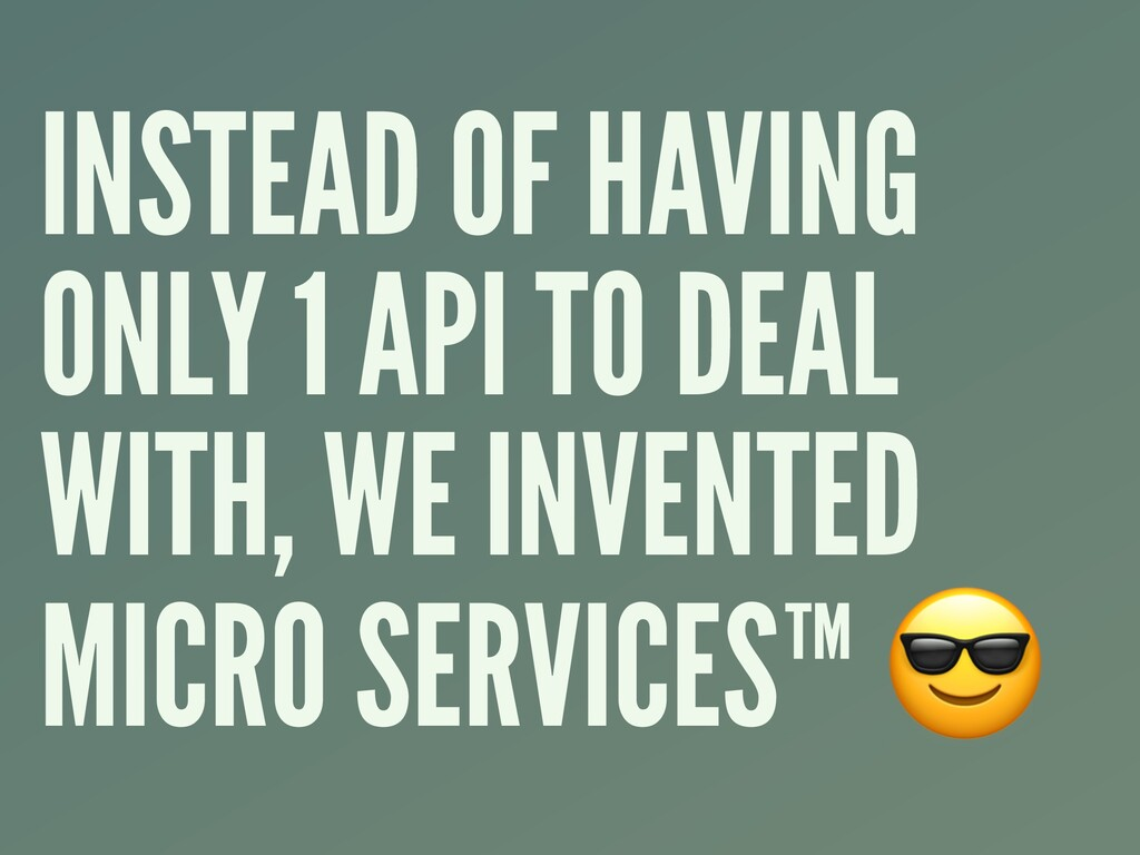 INSTEAD OF HAVING ONLY 1 API TO DEAL WITH, WE I...