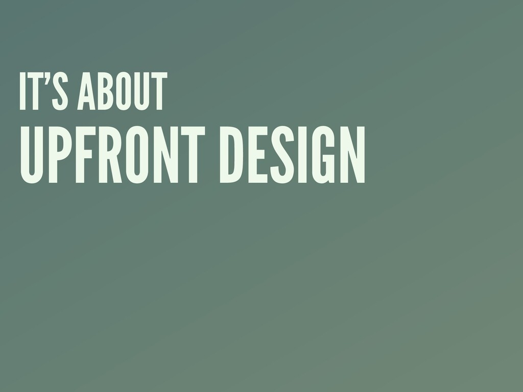 IT'S ABOUT UPFRONT DESIGN