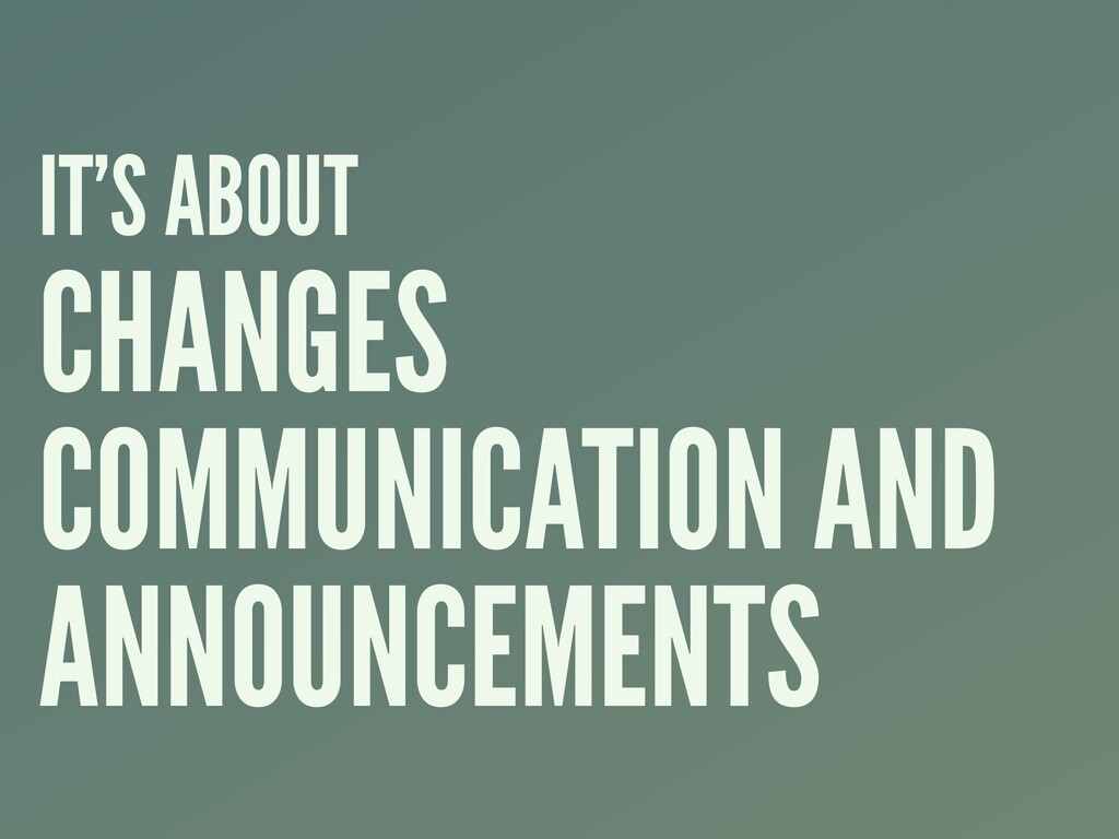 IT'S ABOUT CHANGES COMMUNICATION AND ANNOUNCEME...