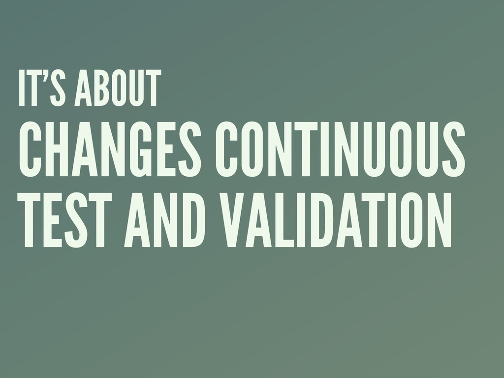 IT'S ABOUT CHANGES CONTINUOUS TEST AND VALIDATI...
