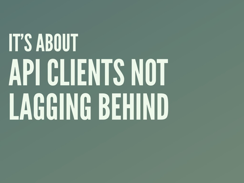 IT'S ABOUT API CLIENTS NOT LAGGING BEHIND