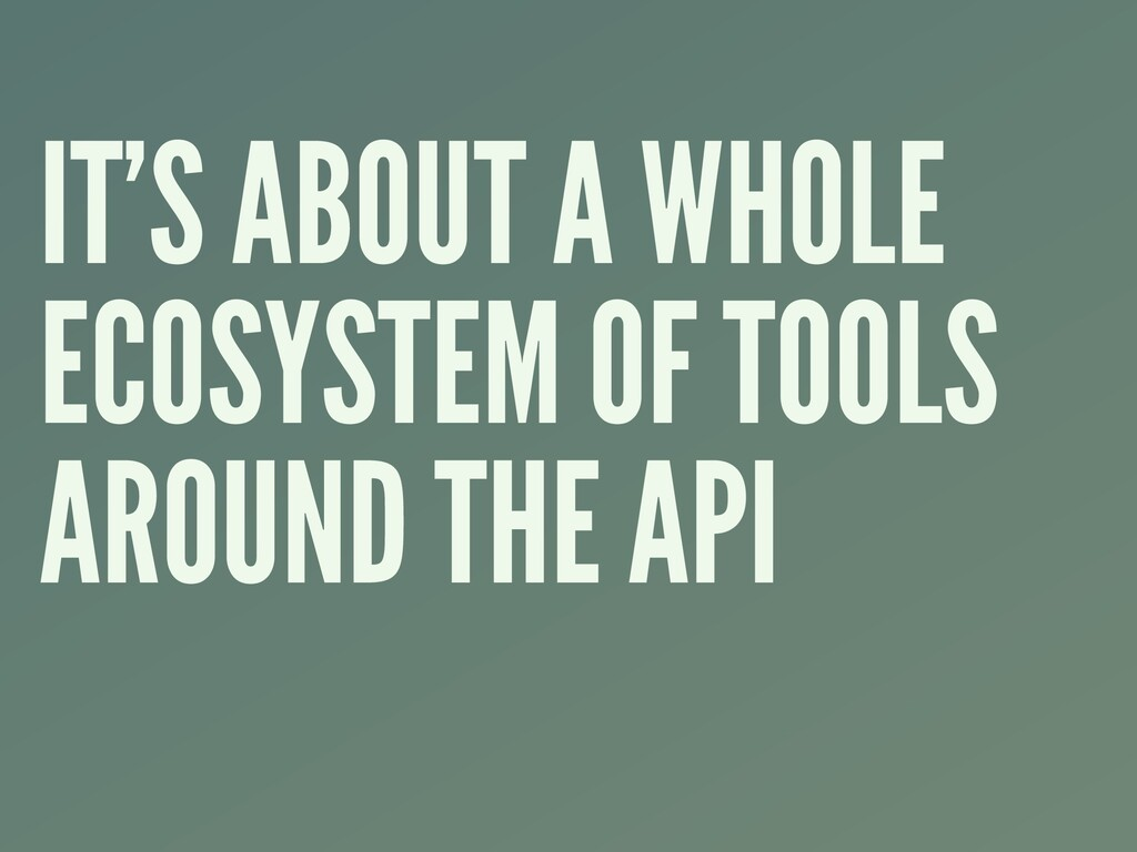 IT'S ABOUT A WHOLE ECOSYSTEM OF TOOLS AROUND TH...
