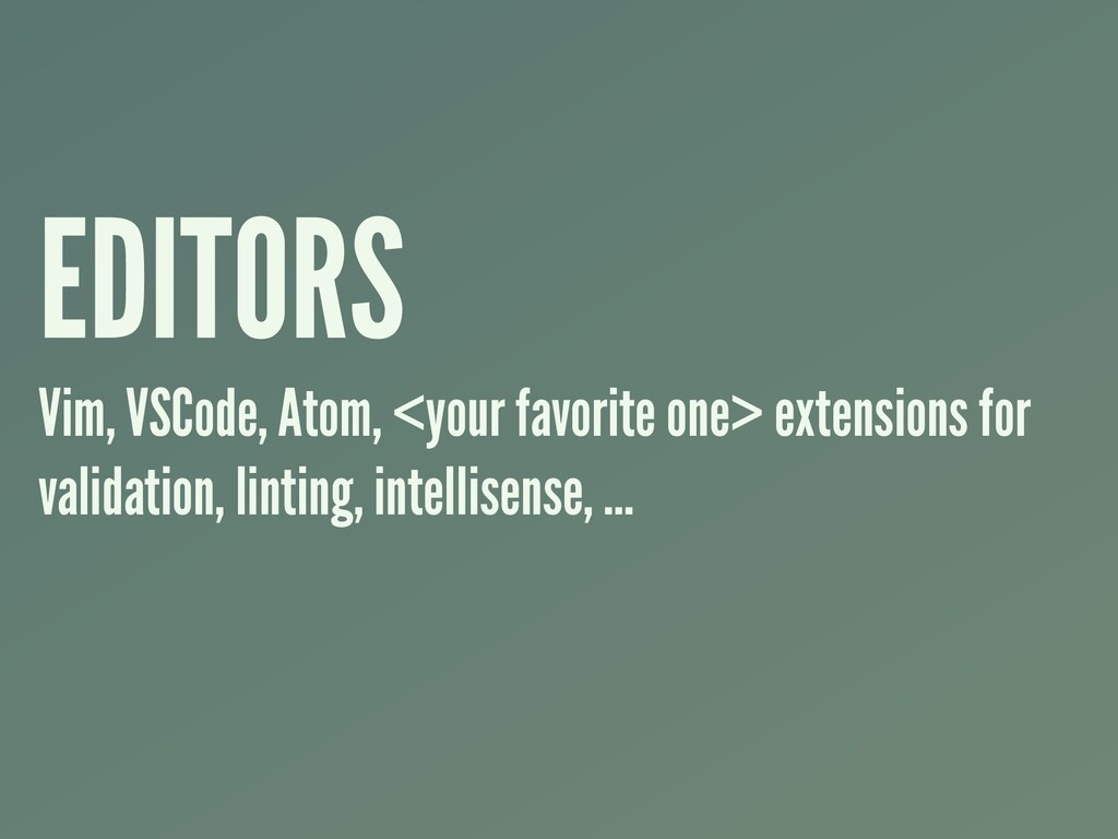 EDITORS Vim, VSCode, Atom, <your favorite one> ...