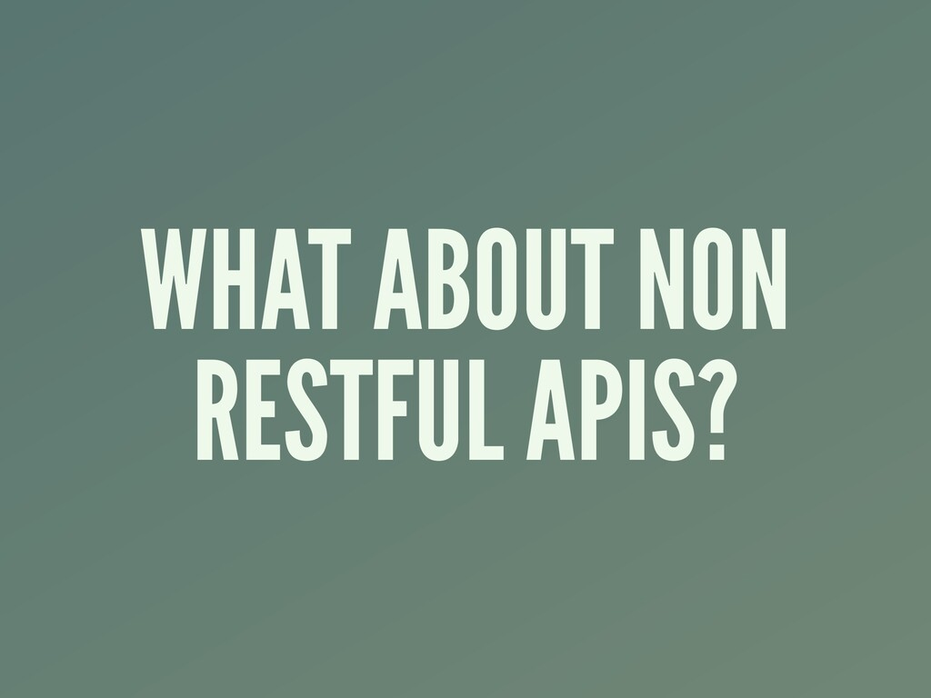 WHAT ABOUT NON RESTFUL APIS?