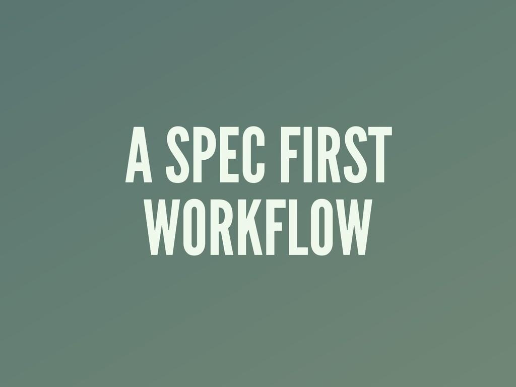 A SPEC FIRST WORKFLOW