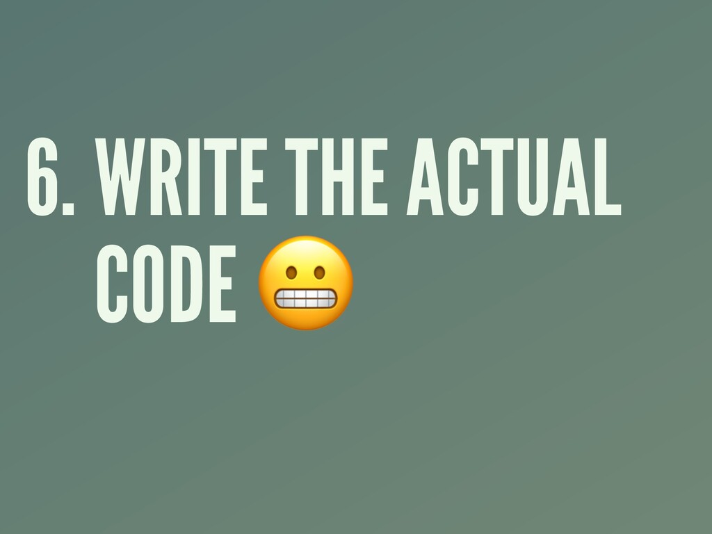 6. WRITE THE ACTUAL CODE