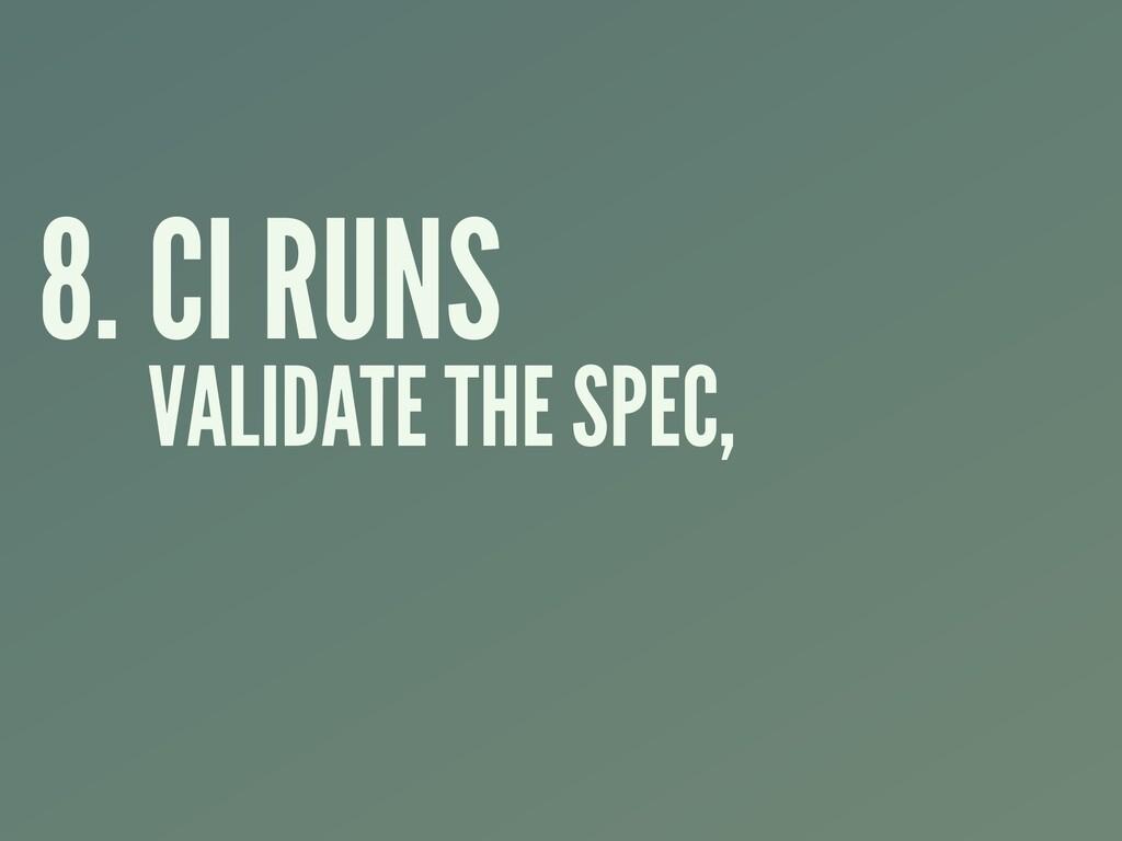 8. CI RUNS VALIDATE THE SPEC,