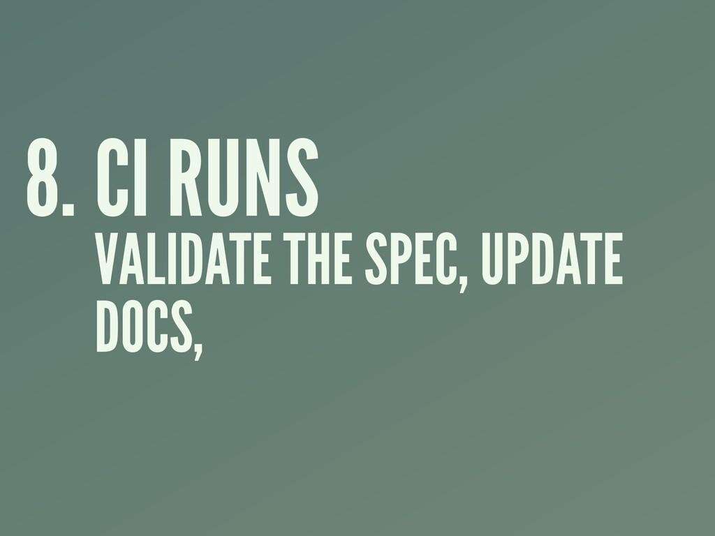 8. CI RUNS VALIDATE THE SPEC, UPDATE DOCS,