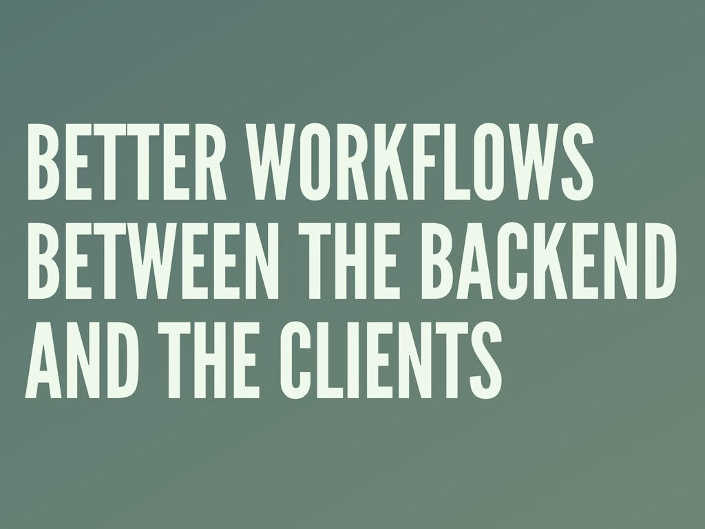 BETTER WORKFLOWS BETWEEN THE BACKEND AND THE CL...