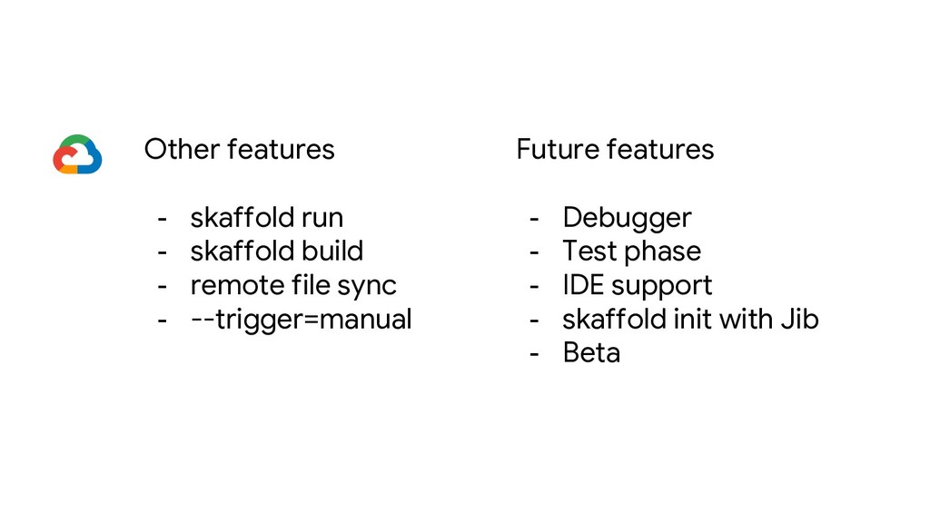 Other features - skaffold run - skaffold build ...