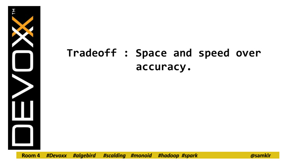 Tradeoff : Space and speed over accuracy.