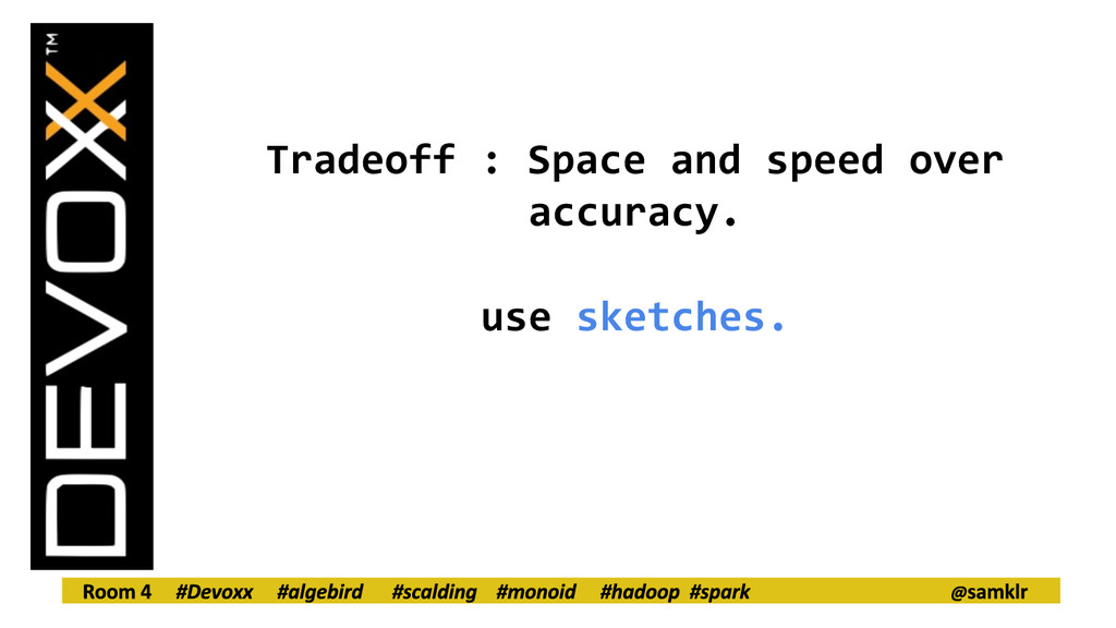 Tradeoff : Space and speed over accuracy. use s...