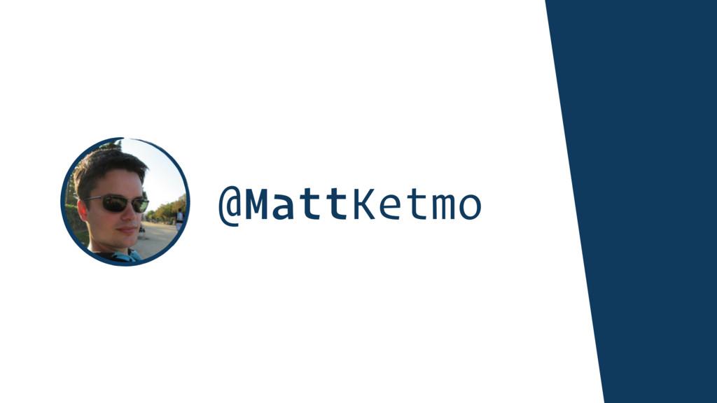 @MattKetmo