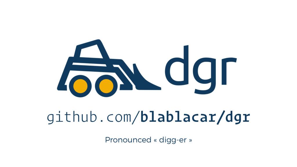 Pronounced « digg-er » github.com/blablacar/dgr