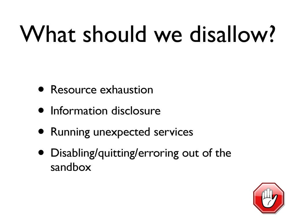 What should we disallow? • Resource exhaustion ...