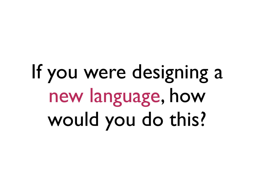 If you were designing a new language, how would...