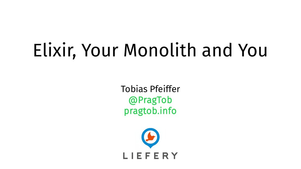 Elixir, Your Monolith and You Tobias Pfeiffer @...