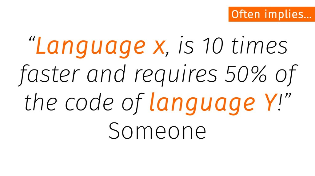 """Language x, is 10 times faster and requires 50..."