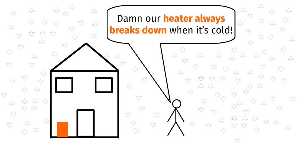 Damn our heater always breaks down when it's co...