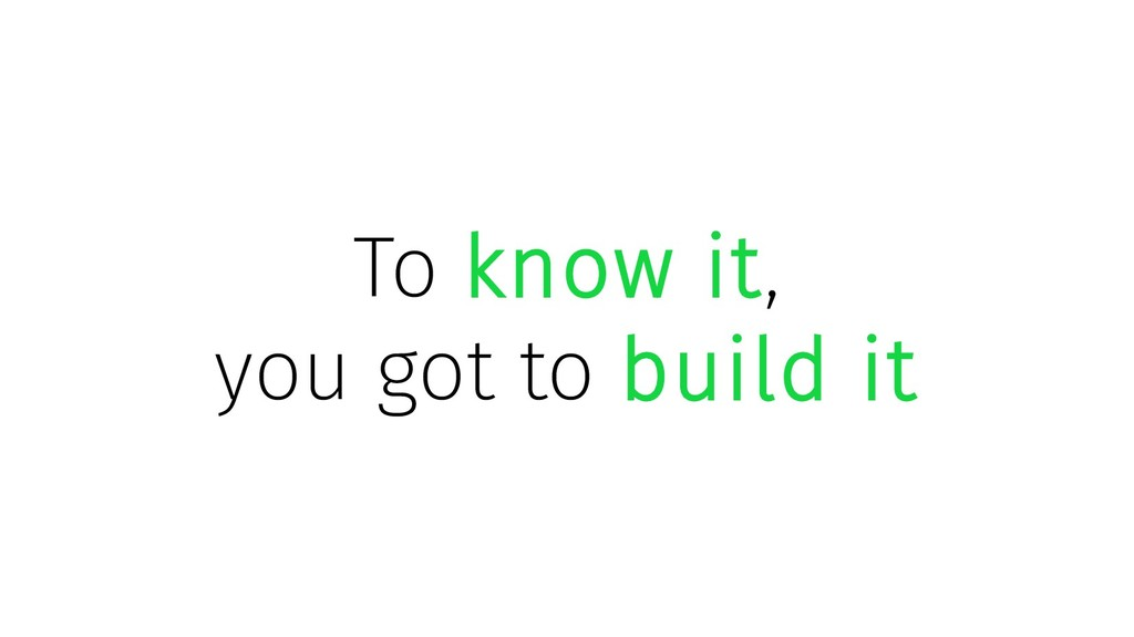 To know it, you got to build it