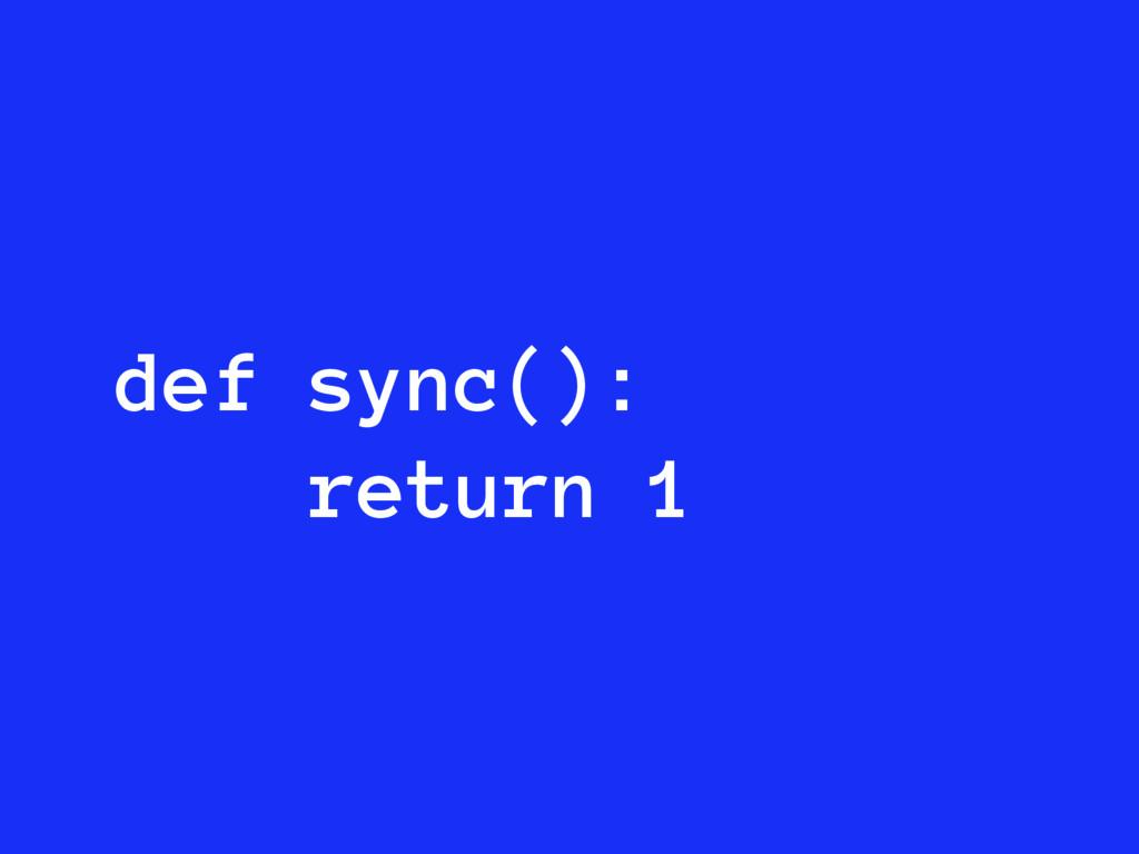 def sync(): return 1