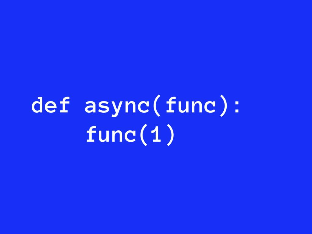 def async(func): func(1)