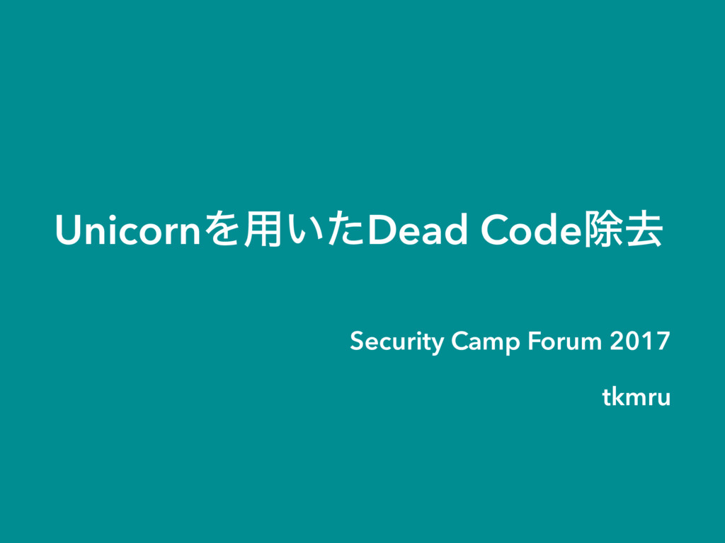 UnicornΛ༻͍ͨDead Codeআڈ Security Camp Forum 2017...